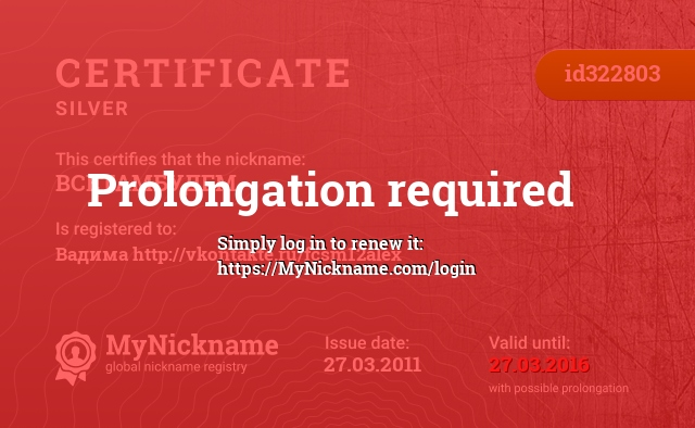 Certificate for nickname ВСЕТАМБУДЕМ is registered to: Вадима http://vkontakte.ru/fcsm12alex