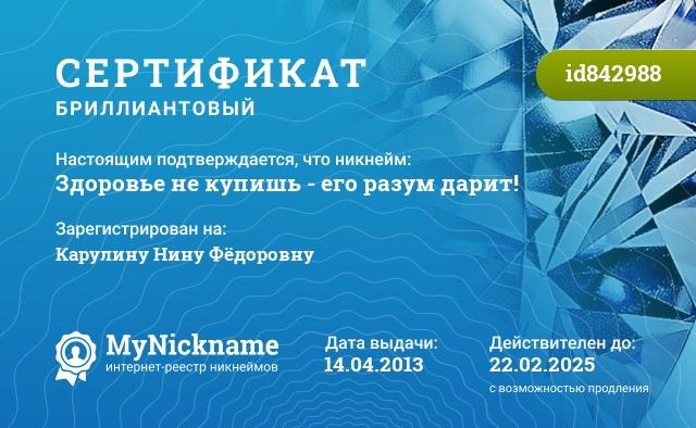 Сертификат на никнейм Здоровье не купишь - его разум дарит!, зарегистрирован на Карулину Нину Фёдоровну